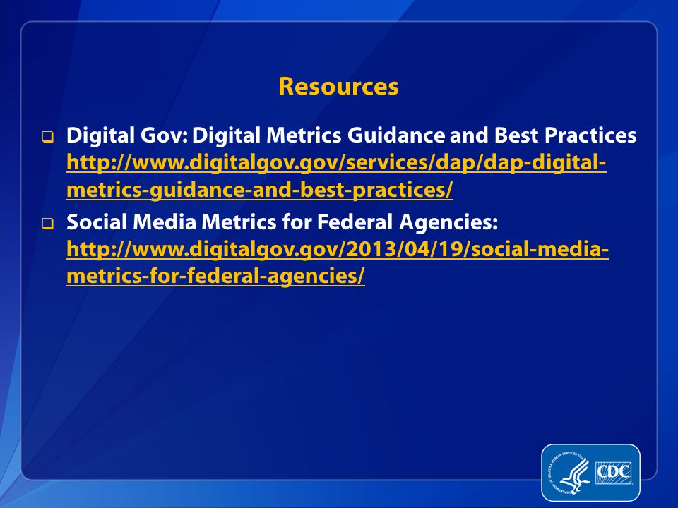 Resources  Digital Gov: Digital Metrics Guidance and Best Practices http://www.digitalgov.gov/services/dap/dap-digital- metrics-guidance-and-best-practices/ http://www.digitalgov.gov/services/dap/dap-digital- metrics-guidance-and-best-practices/  Social Media Metrics for Federal Agencies: http://www.digitalgov.gov/2013/04/19/social-media- metrics-for-federal-agencies/ http://www.digitalgov.gov/2013/04/19/social-media- metrics-for-federal-agencies/