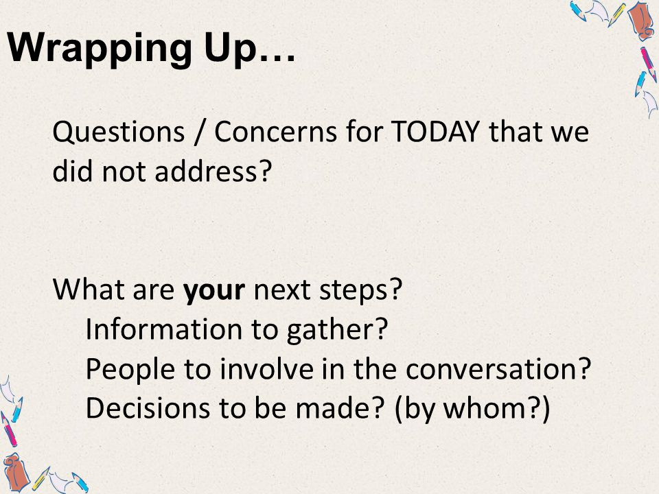 Wrapping Up… Questions / Concerns for TODAY that we did not address.