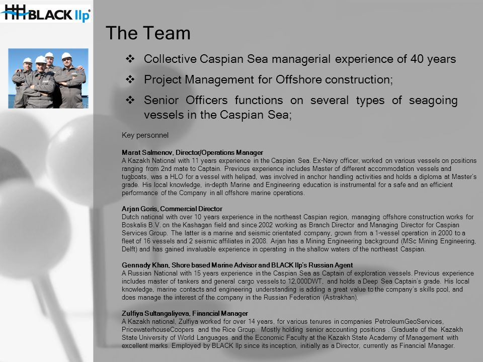 The Team  Collective Caspian Sea managerial experience of 40 years  Project Management for Offshore construction;  Senior Officers functions on several types of seagoing vessels in the Caspian Sea; Key personnel Marat Salmenov, Director/Operations Manager A Kazakh National with 11 years experience in the Caspian Sea.