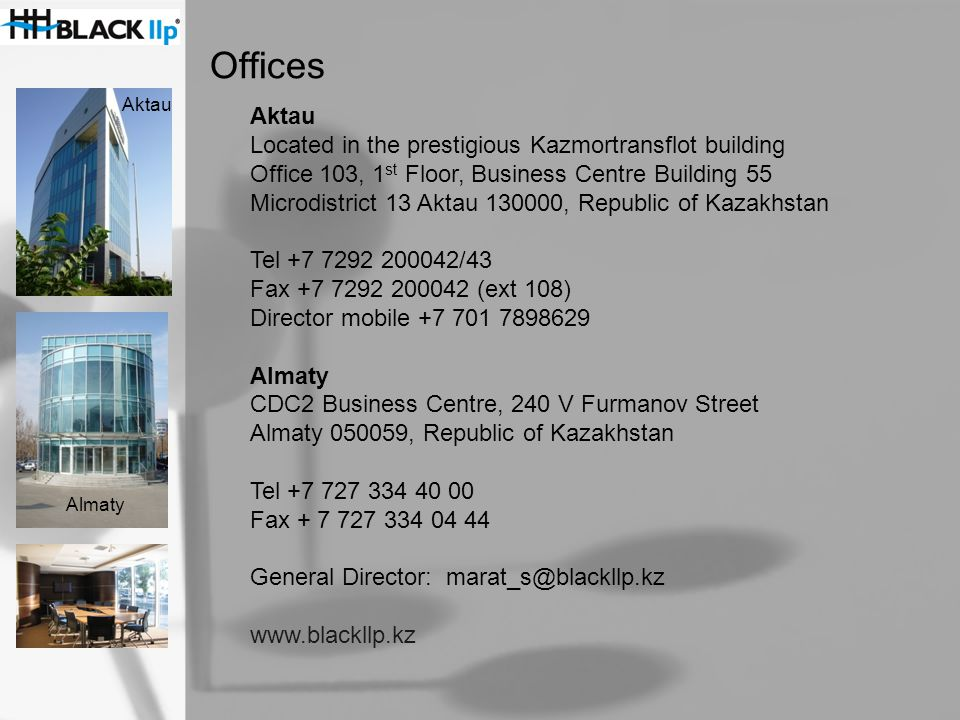 Offices Aktau Located in the prestigious Kazmortransflot building Office 103, 1 st Floor, Business Centre Building 55 Microdistrict 13 Aktau 130000, Republic of Kazakhstan Tel +7 7292 200042/43 Fax +7 7292 200042 (ext 108) Director mobile +7 701 7898629 Almaty CDC2 Business Centre, 240 V Furmanov Street Almaty 050059, Republic of Kazakhstan Tel +7 727 334 40 00 Fax + 7 727 334 04 44 General Director: marat_s@blackllp.kz www.blackllp.kz Aktau Almaty