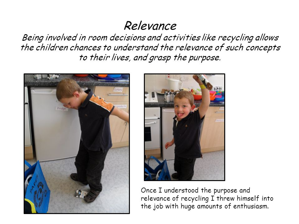 Relevance Being involved in room decisions and activities like recycling allows the children chances to understand the relevance of such concepts to their lives, and grasp the purpose.