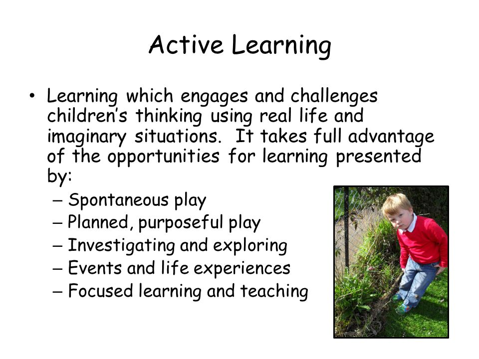 Active Learning Learning which engages and challenges children's thinking using real life and imaginary situations.