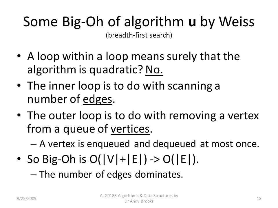Some Big-Oh of algorithm u by Weiss (breadth-first search) A loop within a loop means surely that the algorithm is quadratic.