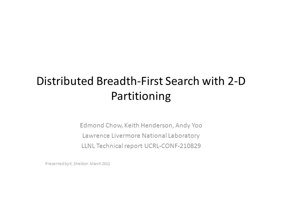 Distributed Breadth-First Search with 2-D Partitioning Edmond Chow, Keith Henderson, Andy Yoo Lawrence Livermore National Laboratory LLNL Technical report UCRL-CONF-210829 Presented by K.