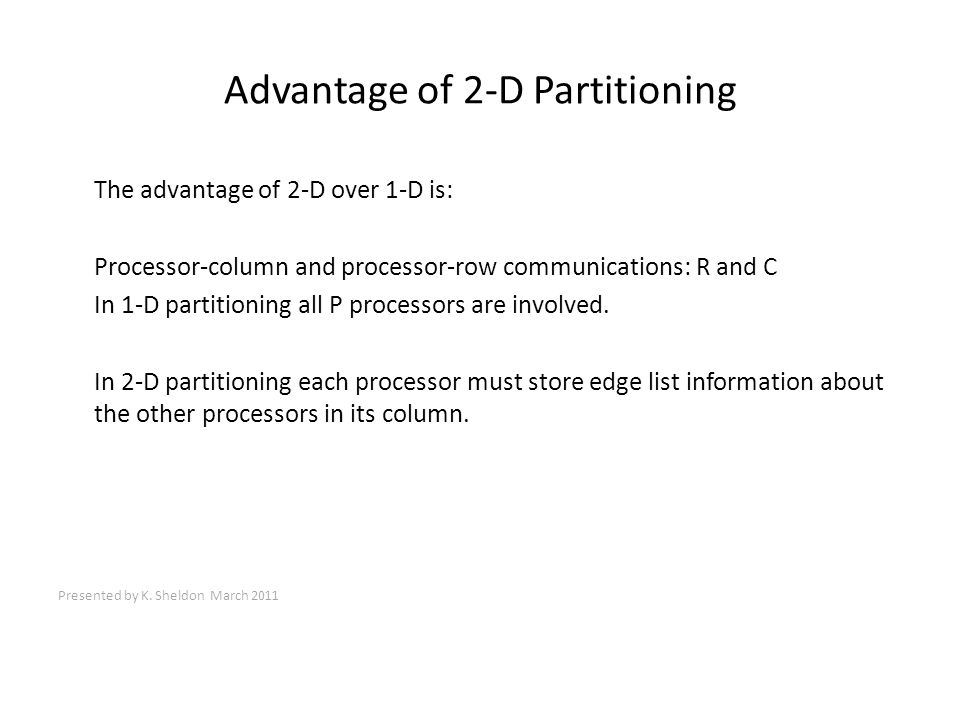 Advantage of 2-D Partitioning The advantage of 2-D over 1-D is: Processor-column and processor-row communications: R and C In 1-D partitioning all P processors are involved.