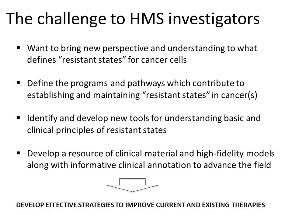 "The challenge to HMS investigators  Want to bring new perspective and understanding to what defines ""resistant states"" for cancer cells  Define the"