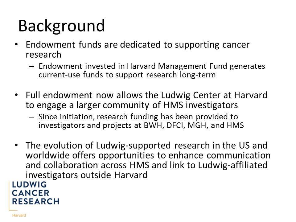 Background Endowment funds are dedicated to supporting cancer research – Endowment invested in Harvard Management Fund generates current-use funds to