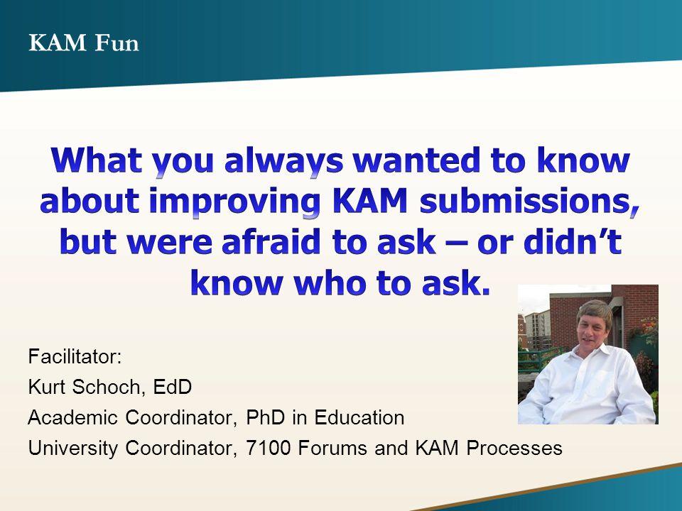 KAM Fun Facilitator: Kurt Schoch, EdD Academic Coordinator, PhD in Education University Coordinator, 7100 Forums and KAM Processes