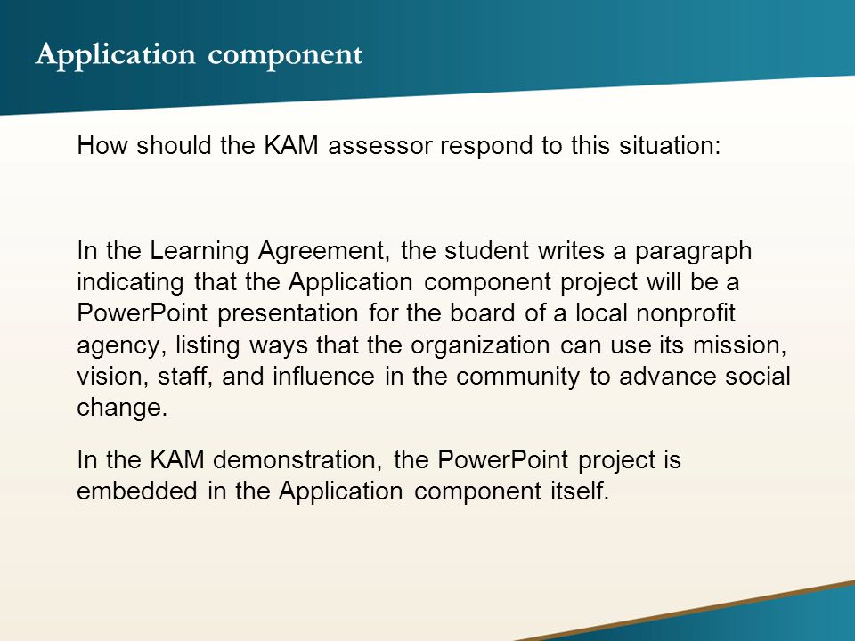 Application component How should the KAM assessor respond to this situation: In the Learning Agreement, the student writes a paragraph indicating that the Application component project will be a PowerPoint presentation for the board of a local nonprofit agency, listing ways that the organization can use its mission, vision, staff, and influence in the community to advance social change.