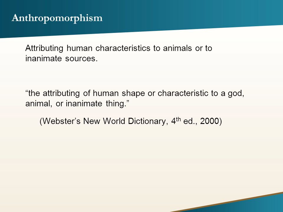 Anthropomorphism Attributing human characteristics to animals or to inanimate sources.