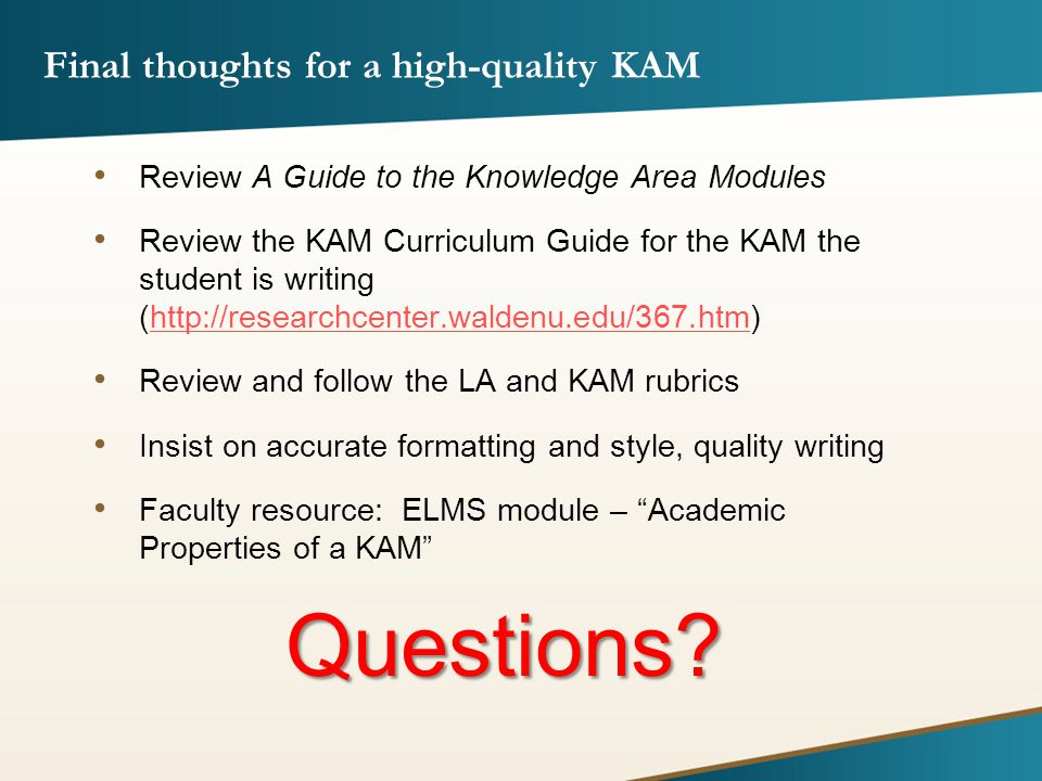 Final thoughts for a high-quality KAM Review A Guide to the Knowledge Area Modules Review the KAM Curriculum Guide for the KAM the student is writing (http://researchcenter.waldenu.edu/367.htm)http://researchcenter.waldenu.edu/367.htm Review and follow the LA and KAM rubrics Insist on accurate formatting and style, quality writing Faculty resource: ELMS module – Academic Properties of a KAM Questions