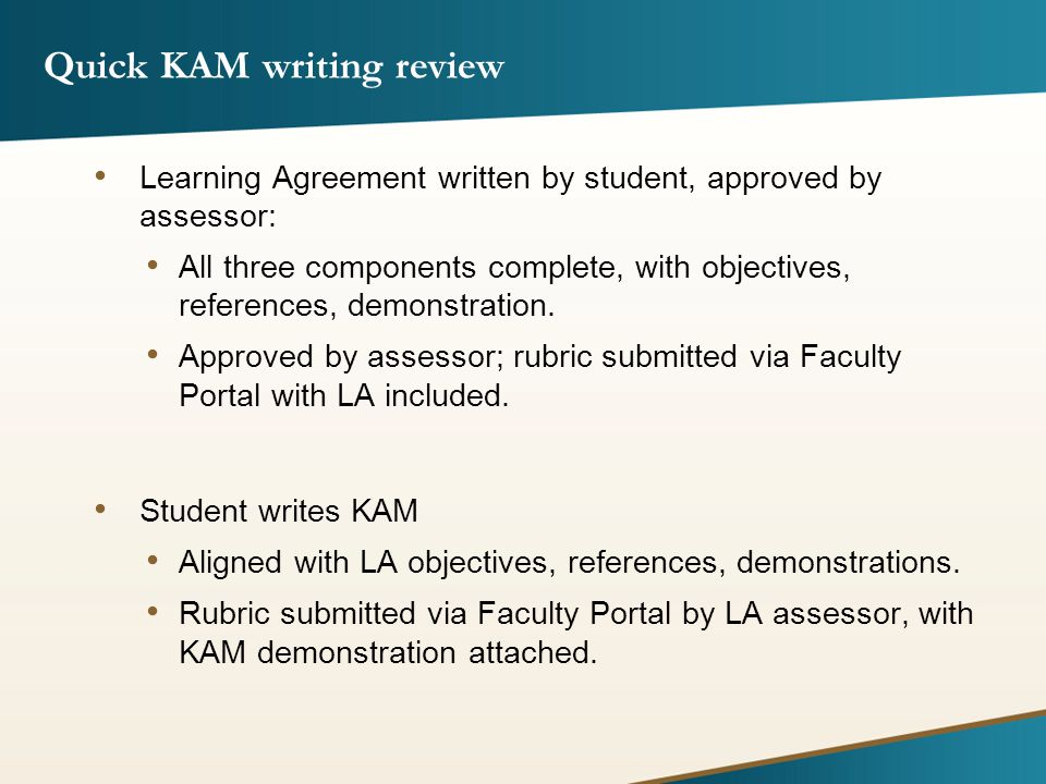 KAM Review Process KAM rubric and demo submitted via Faculty Portal rubric KAM Help staff reviews rubric and demo If KAM does not meet basic guidelines, KAM is forwarded to University KAM Coordinator for review.