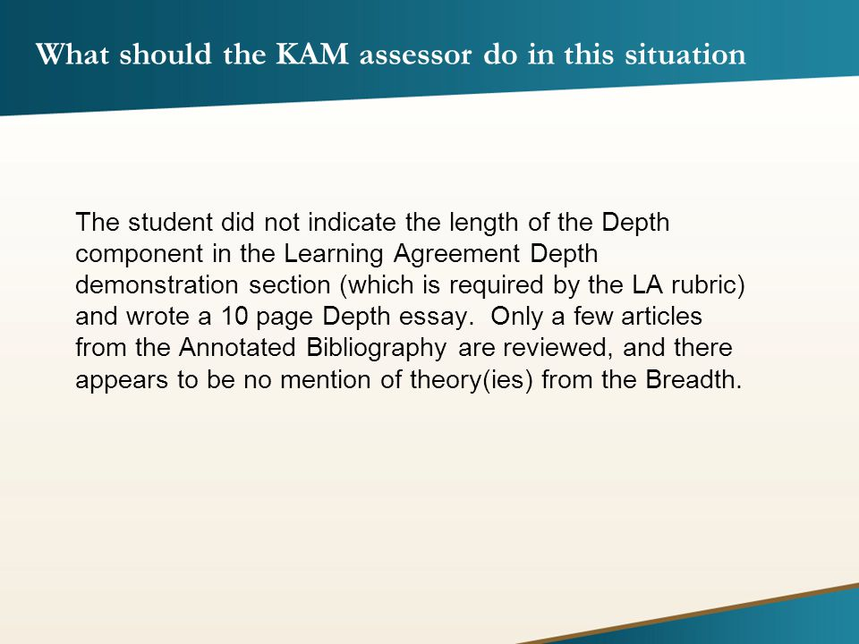 What should the KAM assessor do in this situation The student did not indicate the length of the Depth component in the Learning Agreement Depth demonstration section (which is required by the LA rubric) and wrote a 10 page Depth essay.
