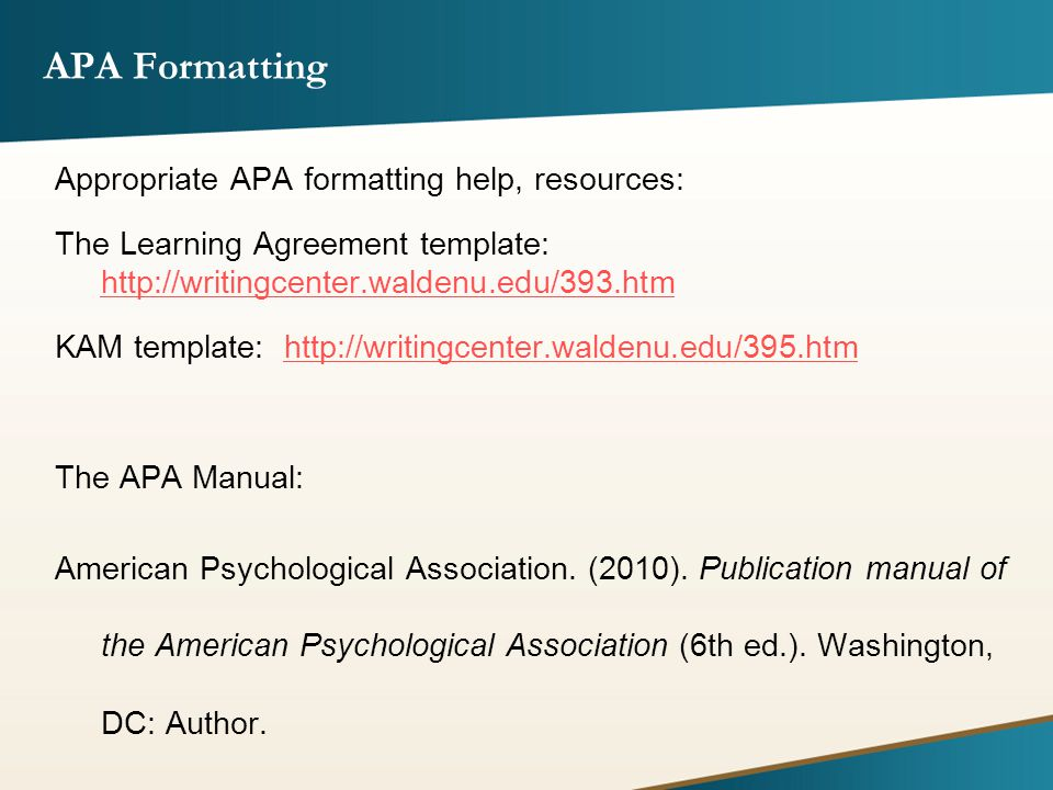 APA Formatting Appropriate APA formatting help, resources: The Learning Agreement template: http://writingcenter.waldenu.edu/393.htm http://writingcenter.waldenu.edu/393.htm KAM template: http://writingcenter.waldenu.edu/395.htmhttp://writingcenter.waldenu.edu/395.htm The APA Manual: American Psychological Association.