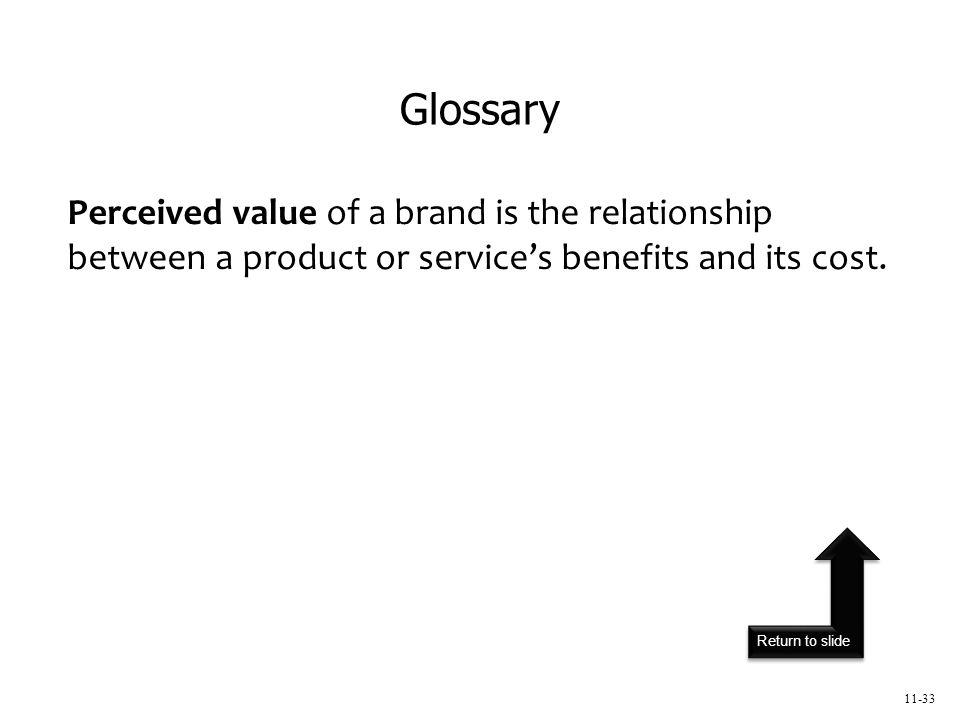 Return to slide 11-33 Perceived value of a brand is the relationship between a product or service's benefits and its cost.