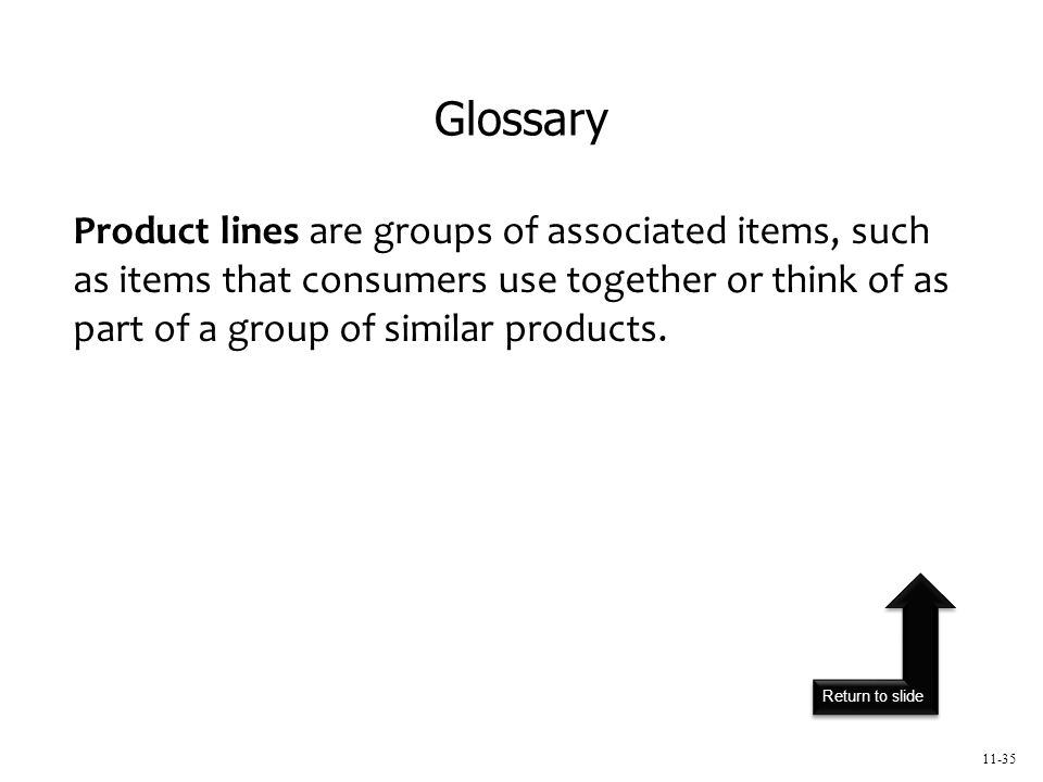 Return to slide 11-35 Product lines are groups of associated items, such as items that consumers use together or think of as part of a group of similar products.