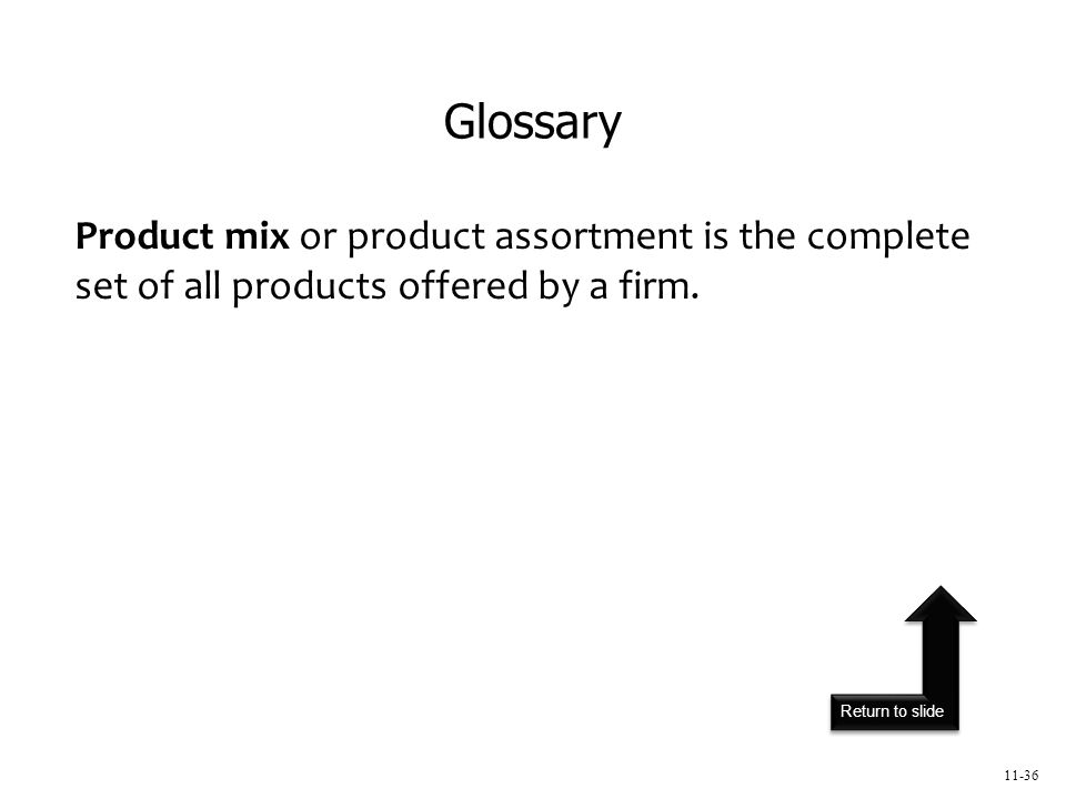 Return to slide 11-36 Product mix or product assortment is the complete set of all products offered by a firm.