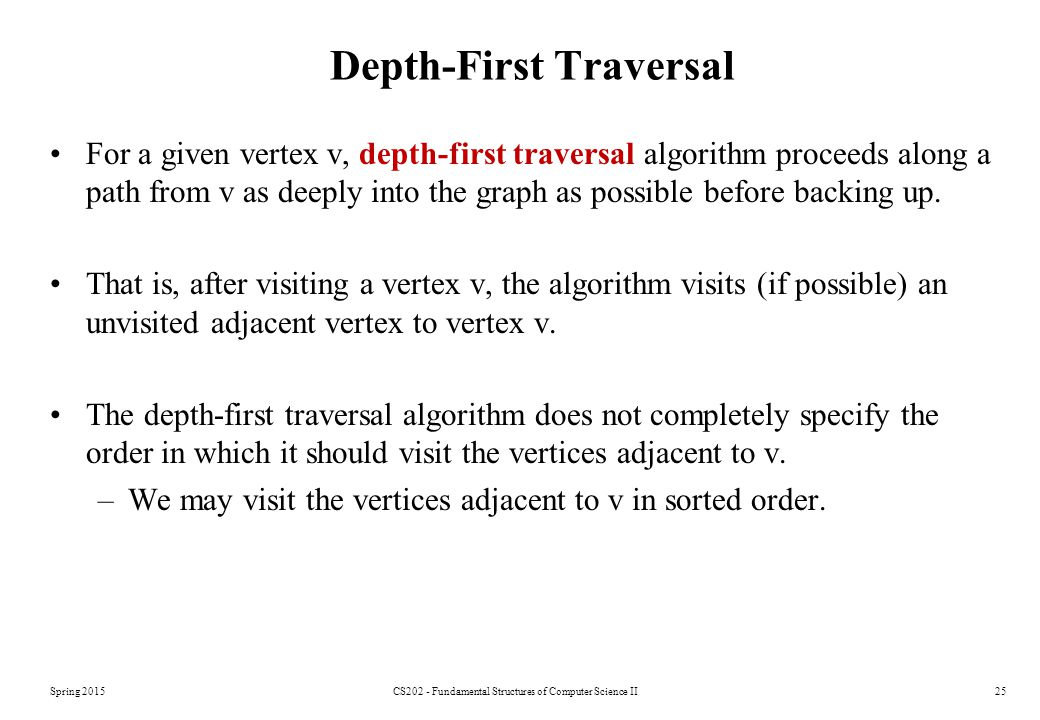 Spring 2015CS202 - Fundamental Structures of Computer Science II25 Depth-First Traversal For a given vertex v, depth-first traversal algorithm proceeds along a path from v as deeply into the graph as possible before backing up.