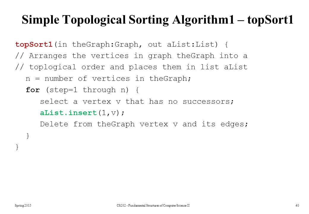 Spring 2015CS202 - Fundamental Structures of Computer Science II40 Simple Topological Sorting Algorithm1 – topSort1 topSort1(in theGraph:Graph, out aList:List) { // Arranges the vertices in graph theGraph into a // toplogical order and places them in list aList n = number of vertices in theGraph; for (step=1 through n) { select a vertex v that has no successors; aList.insert(1,v); Delete from theGraph vertex v and its edges; }