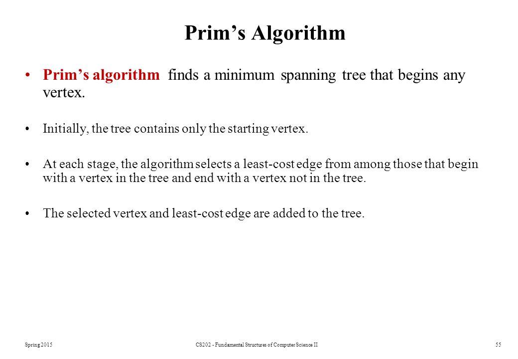 Prim's Algorithm Prim's algorithm finds a minimum spanning tree that begins any vertex.