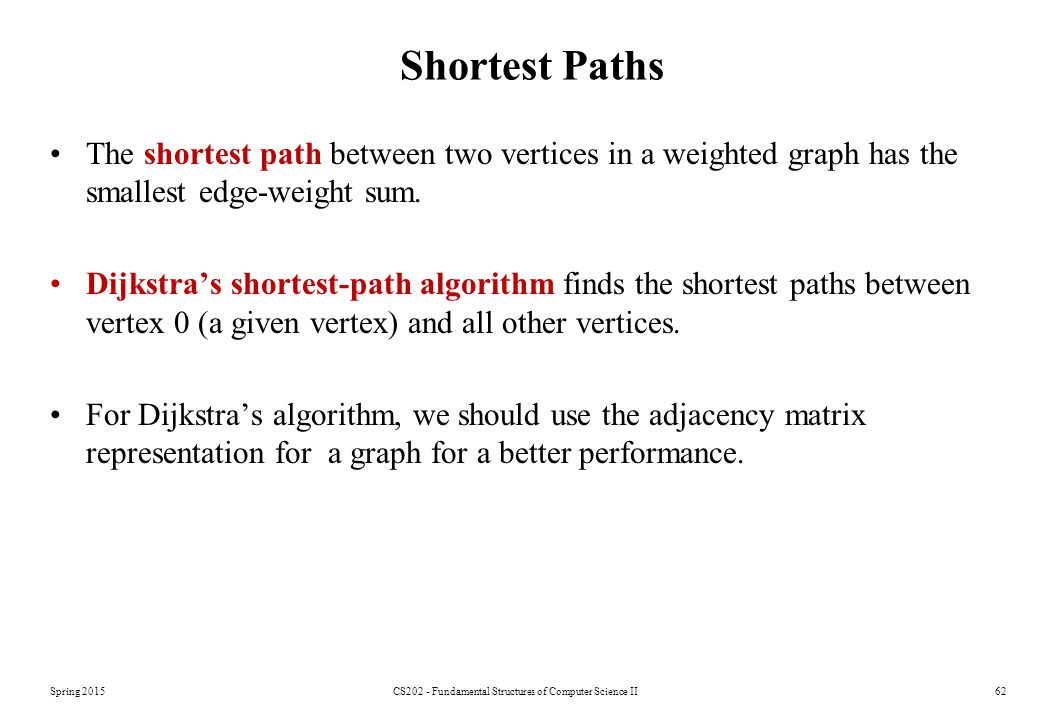 Spring 2015CS202 - Fundamental Structures of Computer Science II62 Shortest Paths The shortest path between two vertices in a weighted graph has the smallest edge-weight sum.