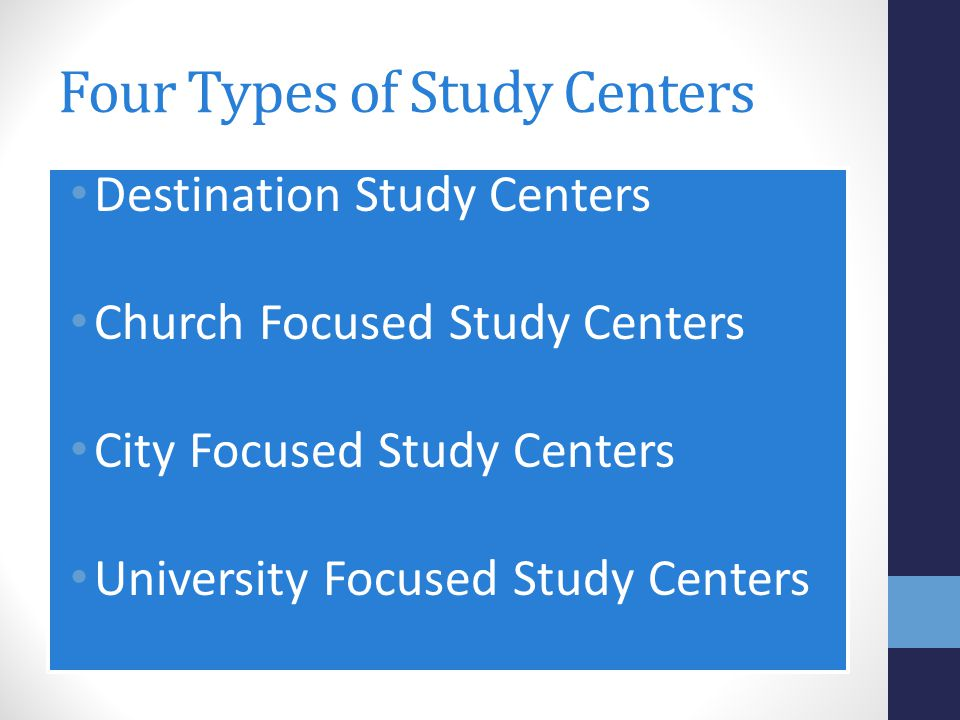 Four Types of Study Centers Destination Study Centers Church Focused Study Centers City Focused Study Centers University Focused Study Centers