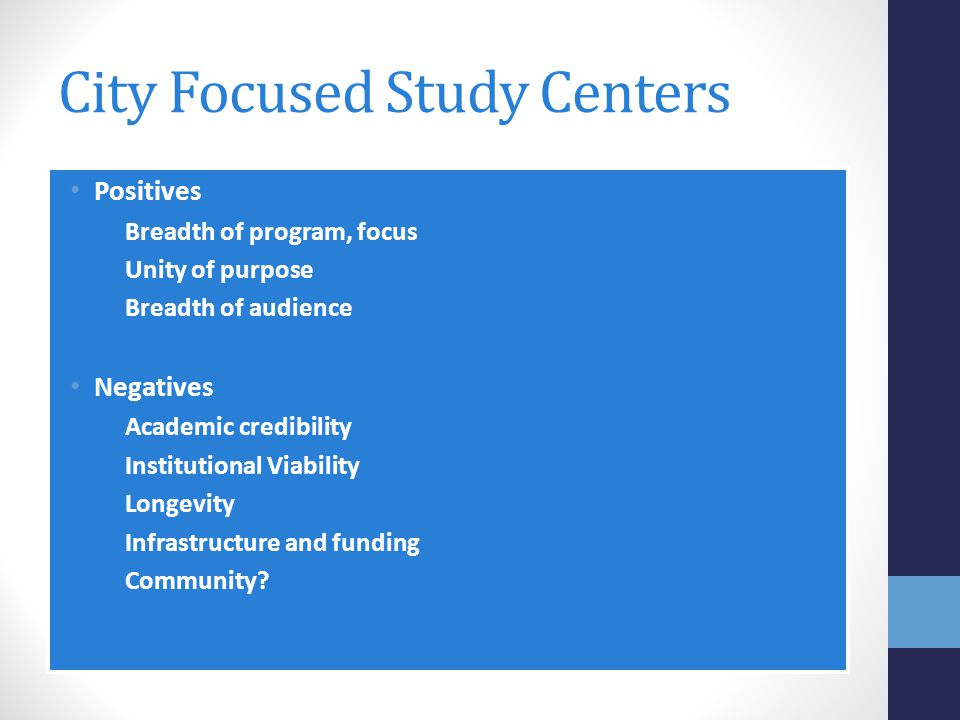 City Focused Study Centers Positives Breadth of program, focus Unity of purpose Breadth of audience Negatives Academic credibility Institutional Viability Longevity Infrastructure and funding Community