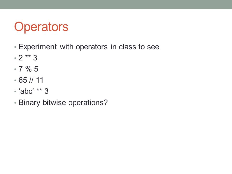 Operators Experiment with operators in class to see 2 ** 3 7 % 5 65 // 11 'abc' ** 3 Binary bitwise operations