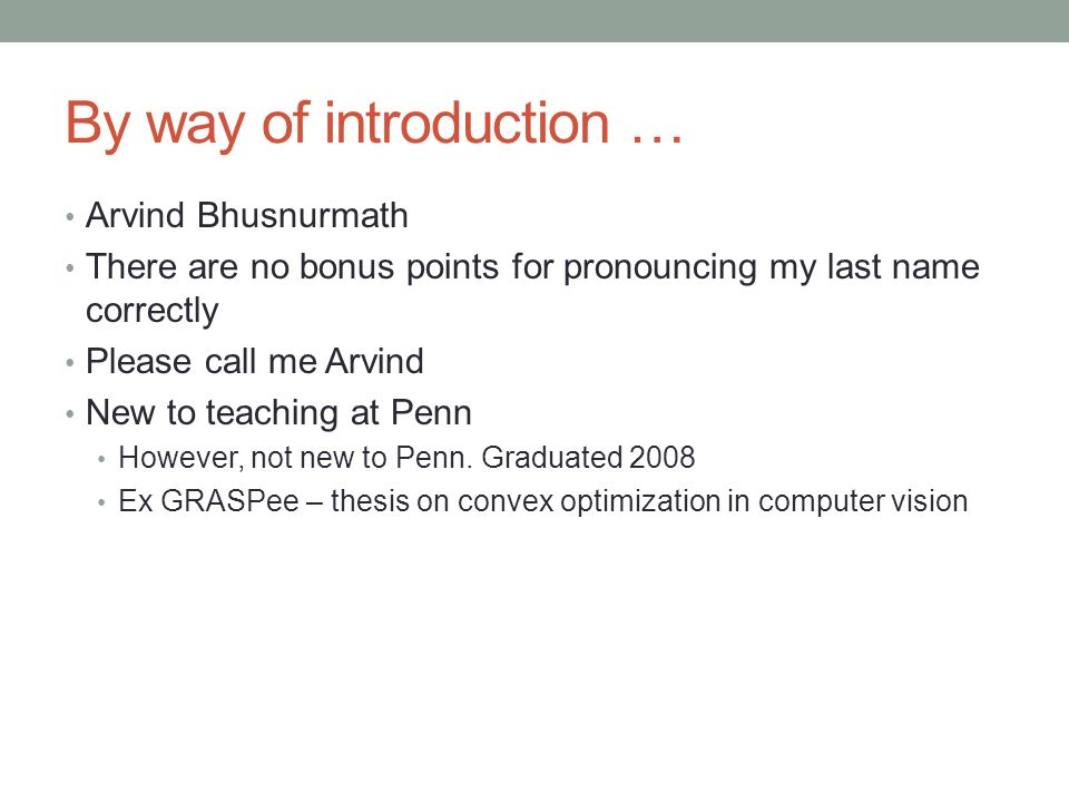 By way of introduction … Arvind Bhusnurmath There are no bonus points for pronouncing my last name correctly Please call me Arvind New to teaching at Penn However, not new to Penn.