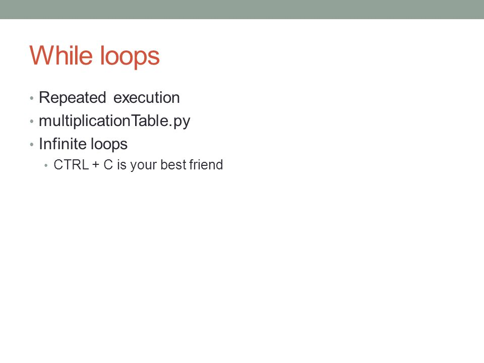 While loops Repeated execution multiplicationTable.py Infinite loops CTRL + C is your best friend