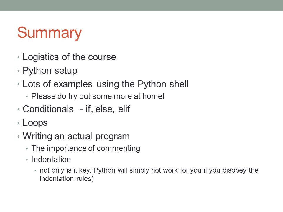 Summary Logistics of the course Python setup Lots of examples using the Python shell Please do try out some more at home.