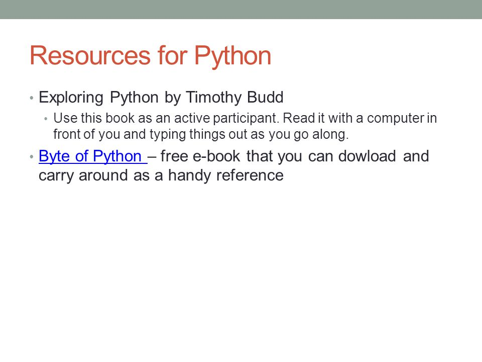 Resources for Python Exploring Python by Timothy Budd Use this book as an active participant.
