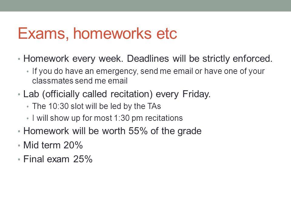 Exams, homeworks etc Homework every week. Deadlines will be strictly enforced.