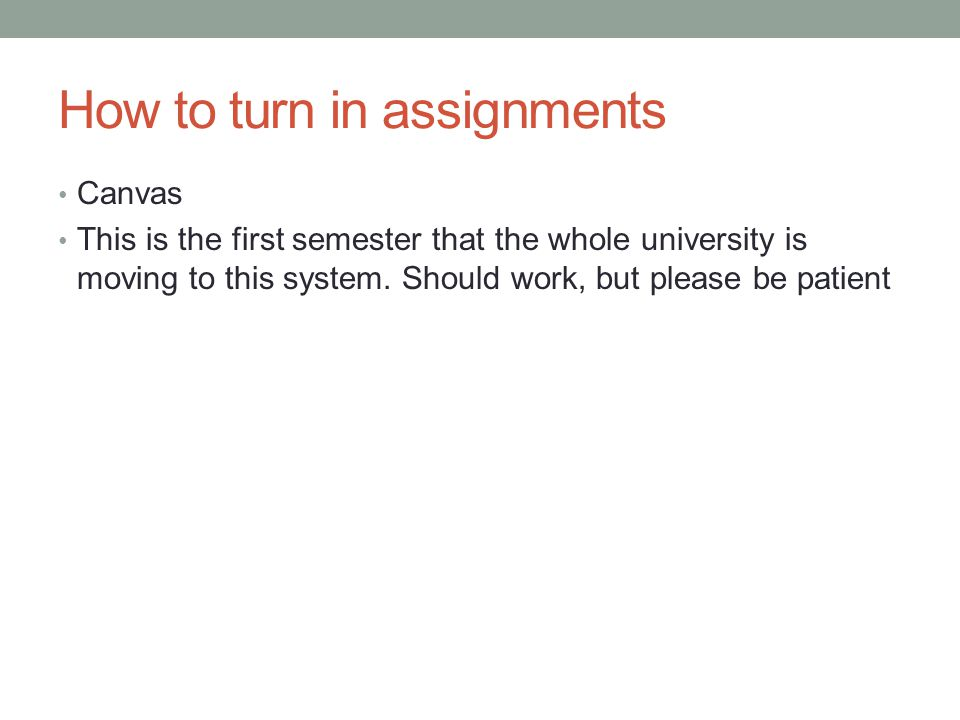 How to turn in assignments Canvas This is the first semester that the whole university is moving to this system.