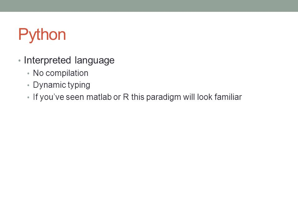 Python Interpreted language No compilation Dynamic typing If you've seen matlab or R this paradigm will look familiar