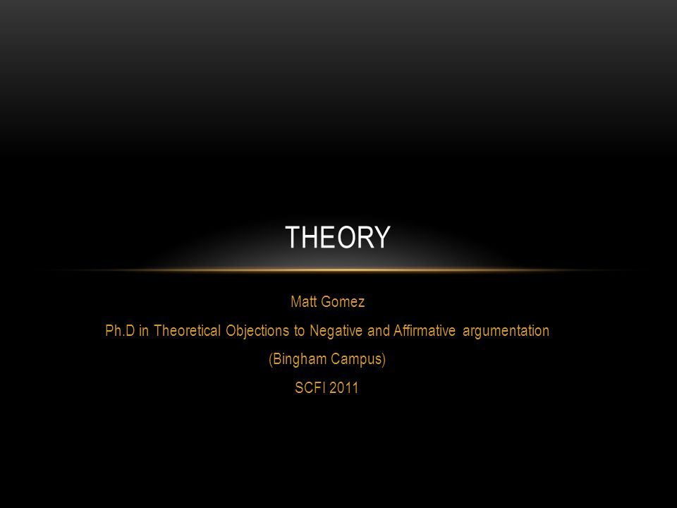 Matt Gomez Ph.D in Theoretical Objections to Negative and Affirmative argumentation (Bingham Campus) SCFI 2011 THEORY