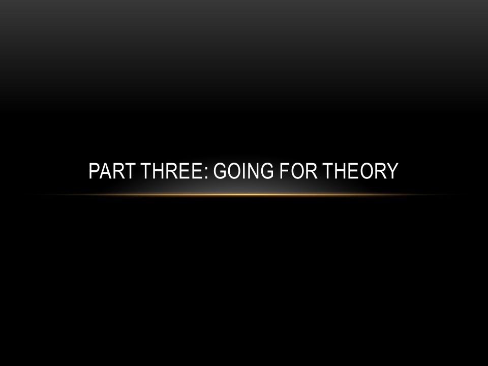 PART THREE: GOING FOR THEORY