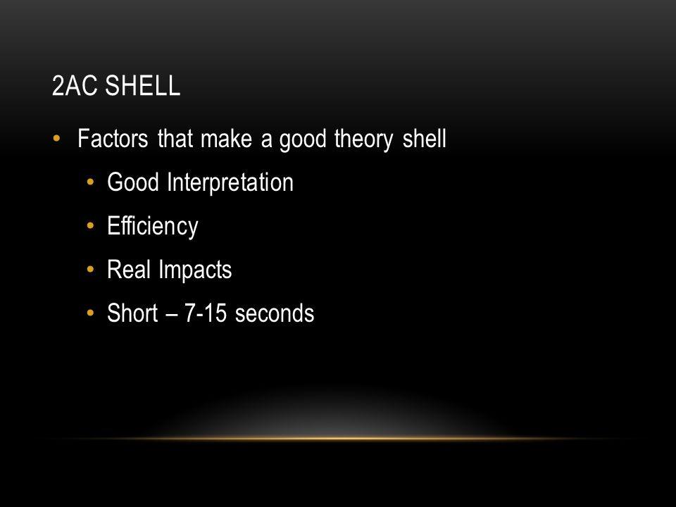 2AC SHELL Factors that make a good theory shell Good Interpretation Efficiency Real Impacts Short – 7-15 seconds