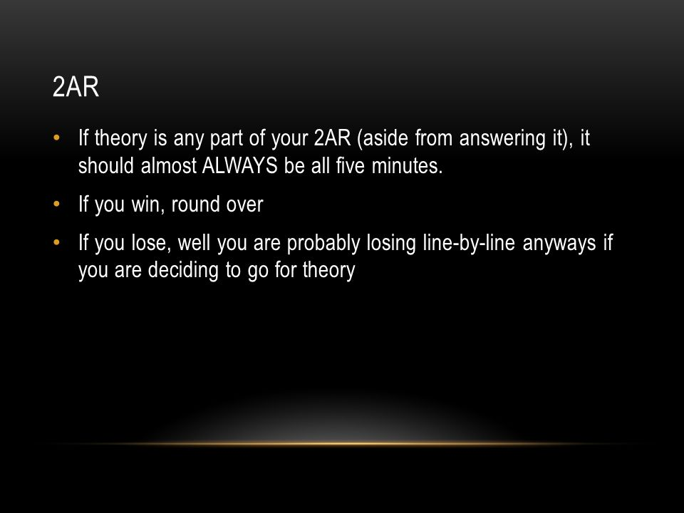2AR If theory is any part of your 2AR (aside from answering it), it should almost ALWAYS be all five minutes. If you win, round over If you lose, well