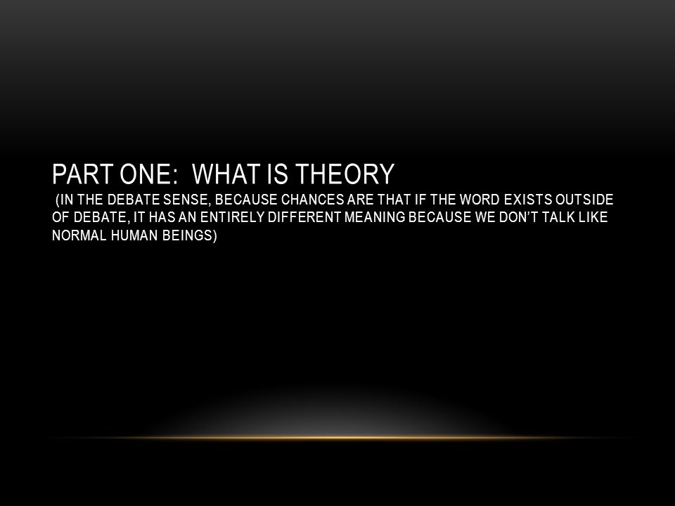 PART ONE: WHAT IS THEORY (IN THE DEBATE SENSE, BECAUSE CHANCES ARE THAT IF THE WORD EXISTS OUTSIDE OF DEBATE, IT HAS AN ENTIRELY DIFFERENT MEANING BECAUSE WE DON'T TALK LIKE NORMAL HUMAN BEINGS)