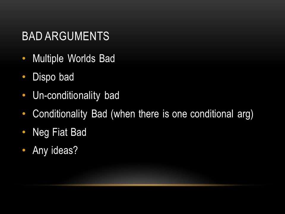 BAD ARGUMENTS Multiple Worlds Bad Dispo bad Un-conditionality bad Conditionality Bad (when there is one conditional arg) Neg Fiat Bad Any ideas?
