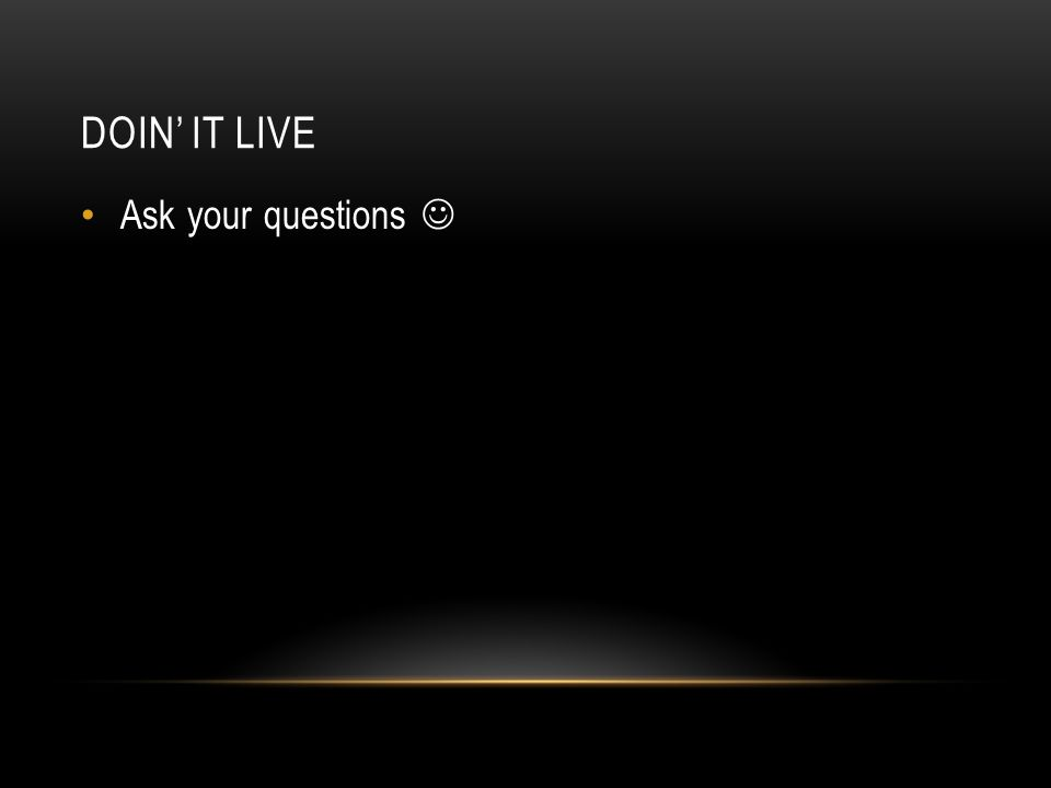 DOIN' IT LIVE Ask your questions