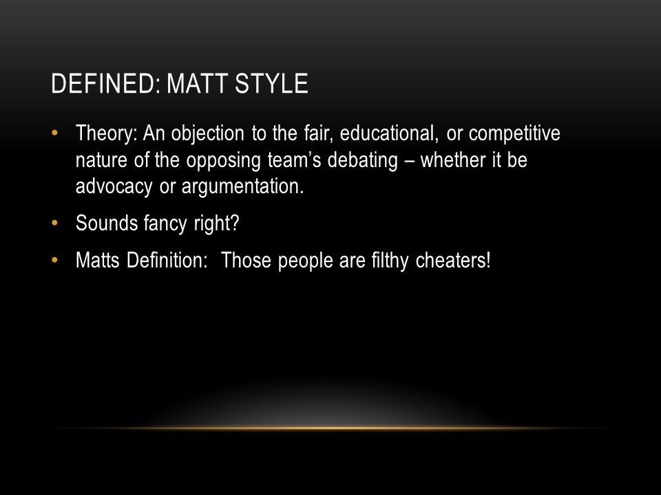 DEFINED: MATT STYLE Theory: An objection to the fair, educational, or competitive nature of the opposing team's debating – whether it be advocacy or argumentation.