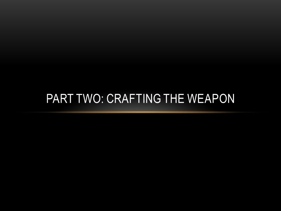 PART TWO: CRAFTING THE WEAPON