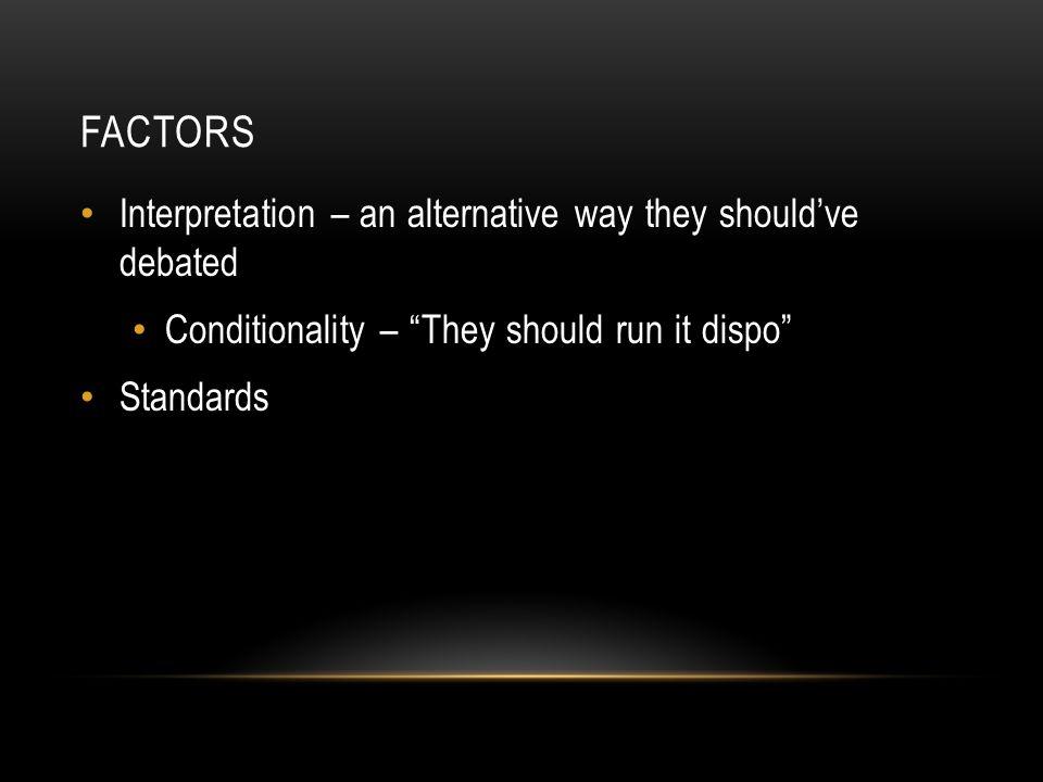 FACTORS Interpretation – an alternative way they should've debated Conditionality – They should run it dispo Standards