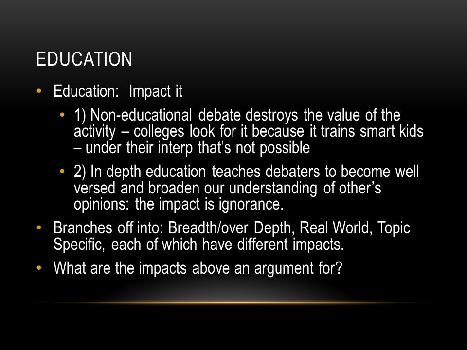 EDUCATION Education: Impact it 1) Non-educational debate destroys the value of the activity – colleges look for it because it trains smart kids – under their interp that's not possible 2) In depth education teaches debaters to become well versed and broaden our understanding of other's opinions: the impact is ignorance.