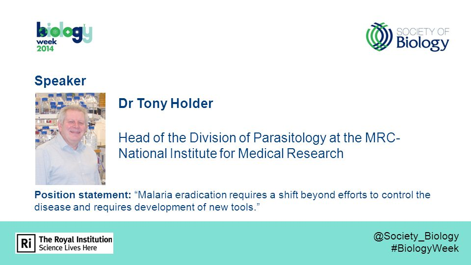 Dr Tony Holder Head of the Division of Parasitology at the MRC- National Institute for Medical Research Speaker Position statement: Malaria eradication requires a shift beyond efforts to control the disease and requires development of new tools. @Society_Biology #BiologyWeek @Society_Biology #BiologyWeek