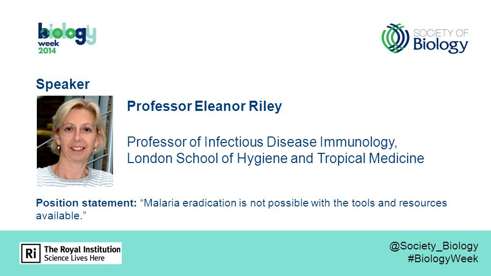 Professor Eleanor Riley Professor of Infectious Disease Immunology, London School of Hygiene and Tropical Medicine Speaker Position statement: Malaria eradication is not possible with the tools and resources available. @Society_Biology #BiologyWeek @Society_Biology #BiologyWeek
