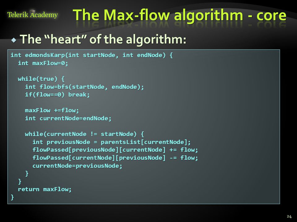  The heart of the algorithm: 24 int edmondsKarp(int startNode, int endNode) { int maxFlow=0; int maxFlow=0; while(true) { while(true) { int flow=bfs(startNode, endNode); int flow=bfs(startNode, endNode); if(flow==0) break; if(flow==0) break; maxFlow +=flow; maxFlow +=flow; int currentNode=endNode; int currentNode=endNode; while(currentNode != startNode) { while(currentNode != startNode) { int previousNode = parentsList[currentNode]; int previousNode = parentsList[currentNode]; flowPassed[previousNode][currentNode] += flow; flowPassed[previousNode][currentNode] += flow; flowPassed[currentNode][previousNode] -= flow; flowPassed[currentNode][previousNode] -= flow; currentNode=previousNode; currentNode=previousNode; } } return maxFlow; return maxFlow;}