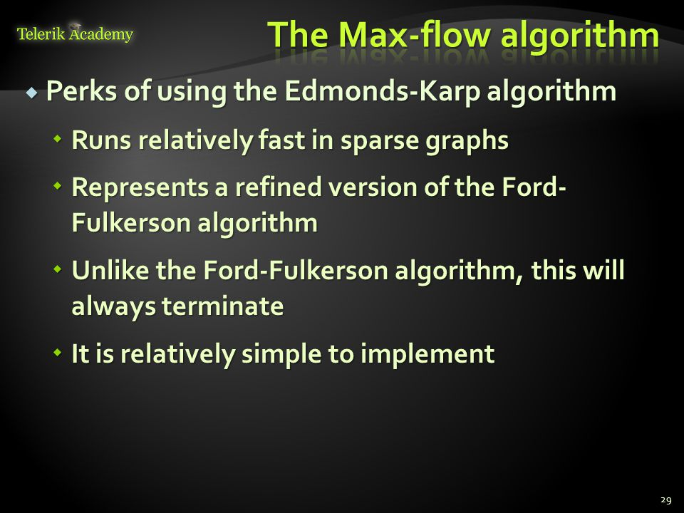  Perks of using the Edmonds-Karp algorithm  Runs relatively fast in sparse graphs  Represents a refined version of the Ford- Fulkerson algorithm  Unlike the Ford-Fulkerson algorithm, this will always terminate  It is relatively simple to implement 29